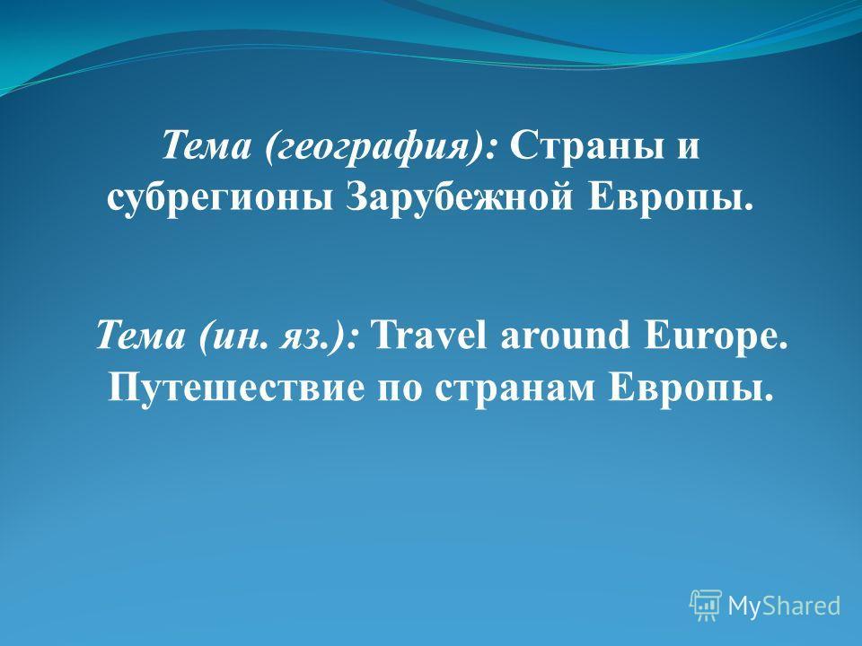 Тема (география): Страны и субрегионы Зарубежной Европы. Тема (ин. яз.): Travel around Europe. Путешествие по странам Европы.
