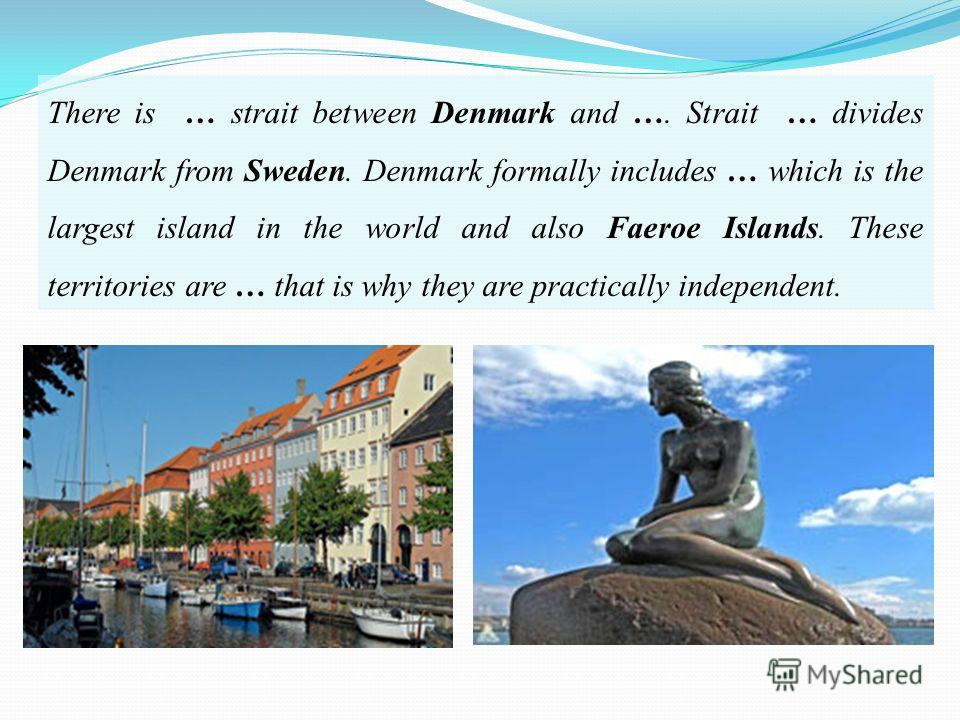 There is … strait between Denmark and …. Strait … divides Denmark from Sweden. Denmark formally includes … which is the largest island in the world and also Faeroe Islands. These territories are … that is why they are practically independent.