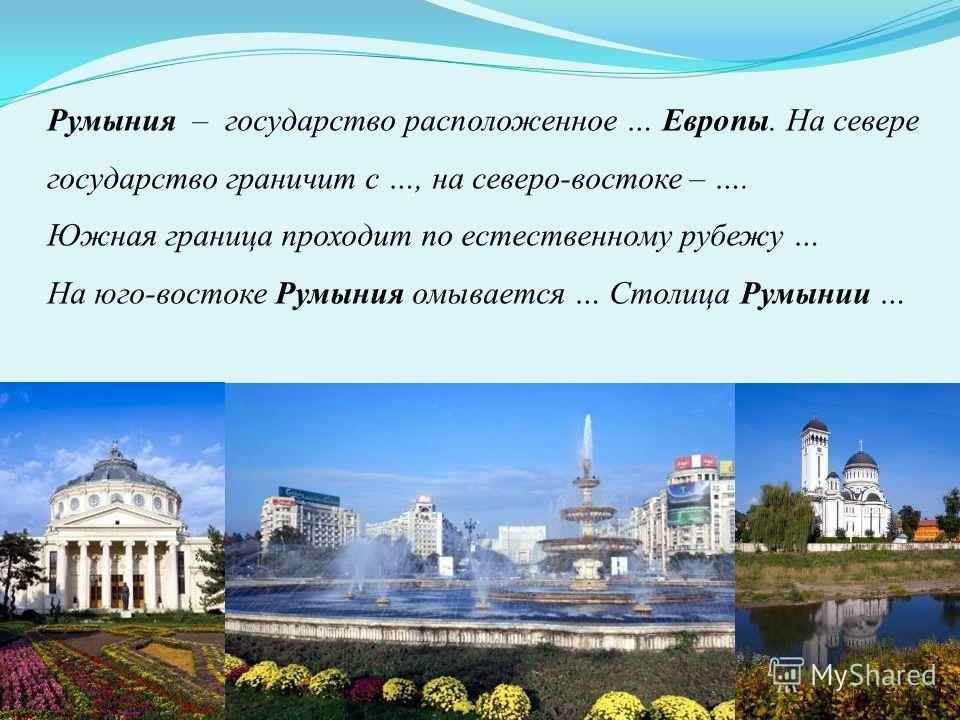Румыния – государство расположенное … Европы. На севере государство граничит с …, на северо-востоке – …. Южная граница проходит по естественному рубежу … На юго-востоке Румыния омывается … Столица Румынии …