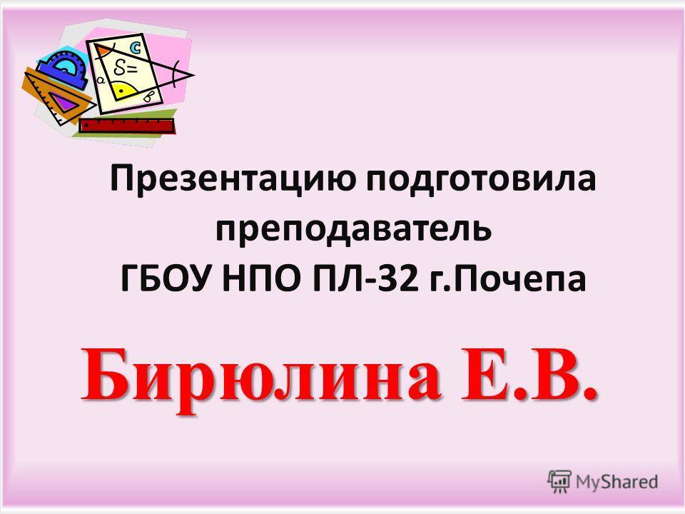 Бирюлина Е.В. Презентацию подготовила преподаватель ГБОУ НПО ПЛ -32 г. Почепа