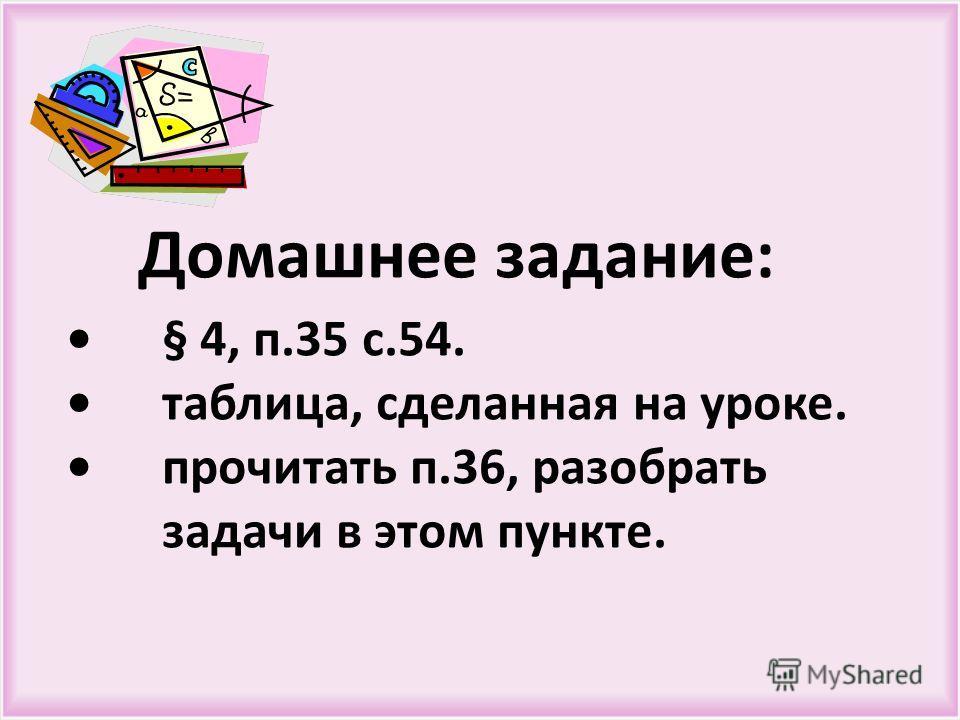 Домашнее задание :§ 4, п.35 с.54. таблица, сделанная на уроке. прочитать п.36, разобрать задачи в этом пункте.