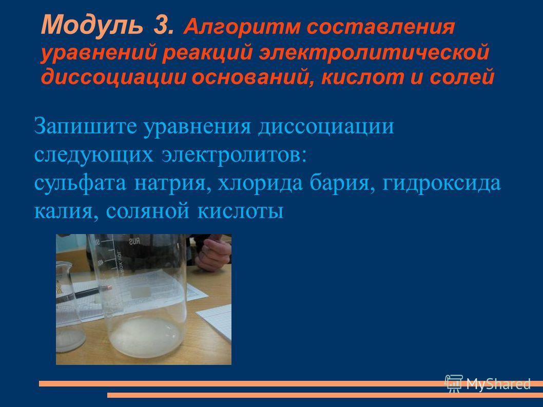 Модуль 3. Алгоритм составления уравнений реакций электролитической диссоциации оснований, кислот и солей Запишите уравнения диссоциации следующих электролитов: сульфата натрия, хлорида бария, гидроксида калия, соляной кислоты
