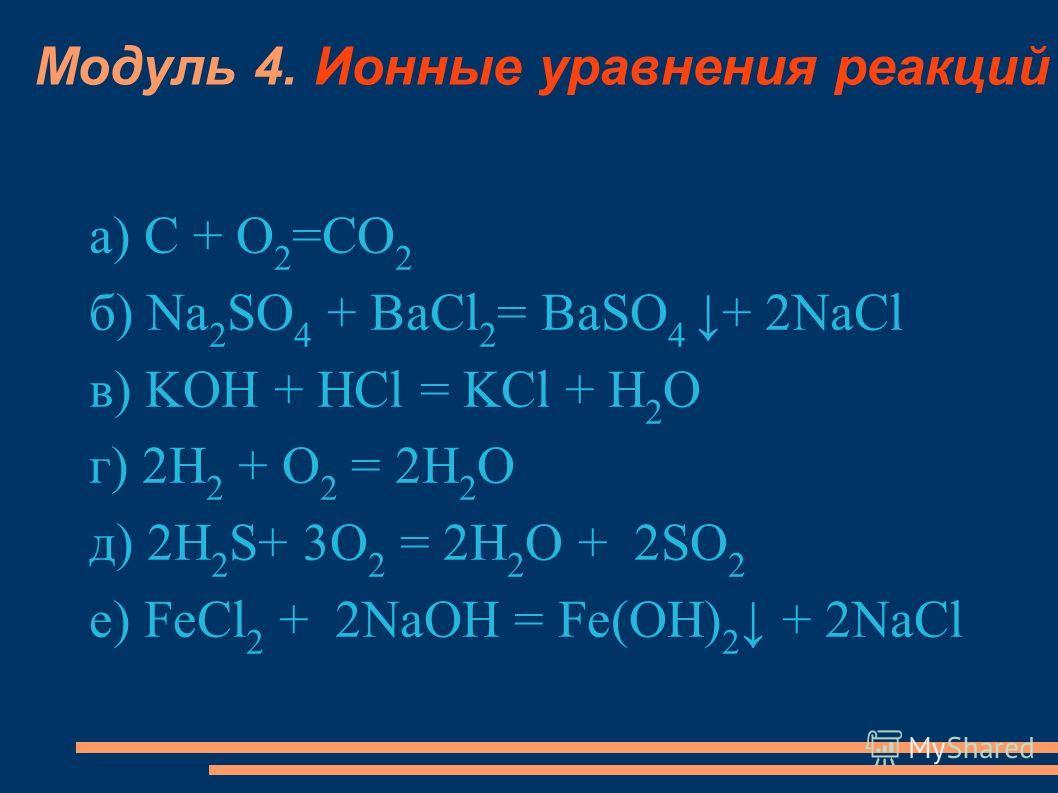 Модуль 4. Ионные уравнения реакций а) С + О 2 =СО 2 б) Na 2 SO 4 + BaCl 2 = BaSO 4 + 2NaCl в) KOH + HCl = KCl + H 2 O г) 2H 2 + O 2 = 2H 2 O д) 2H 2 S+ 3O 2 = 2H 2 O + 2SO 2 е) FeCl 2 + 2NaOH = Fe(OH) 2 + 2NaCl