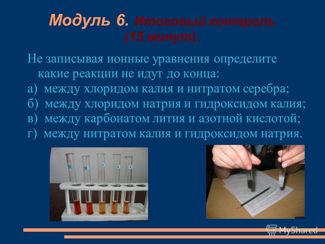 Модуль 6. Итоговый контроль (15 минут). Не записывая ионные уравнения определите какие реакции не идут до конца: а) между хлоридом калия и нитратом серебра; б) между хлоридом натрия и гидроксидом калия; в) между карбонатом лития и азотной кислотой; г