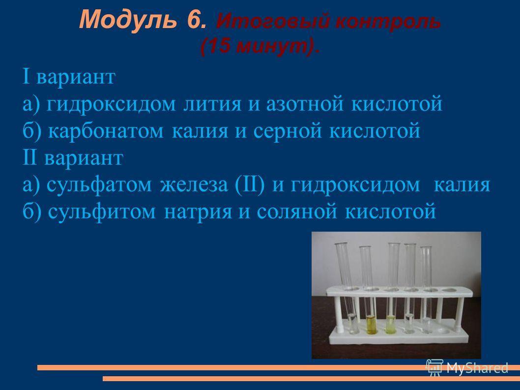 Модуль 6. Итоговый контроль (15 минут). I вариант а) гидроксидом лития и азотной кислотой б) карбонатом калия и серной кислотой II вариант а) сульфатом железа (II) и гидроксидом калия б) сульфитом натрия и соляной кислотой