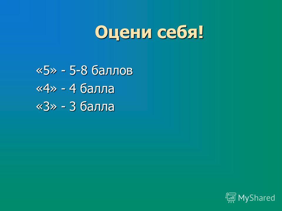 Оцени себя! «5» - 5-8 баллов «4» - 4 балла «3» - 3 балла