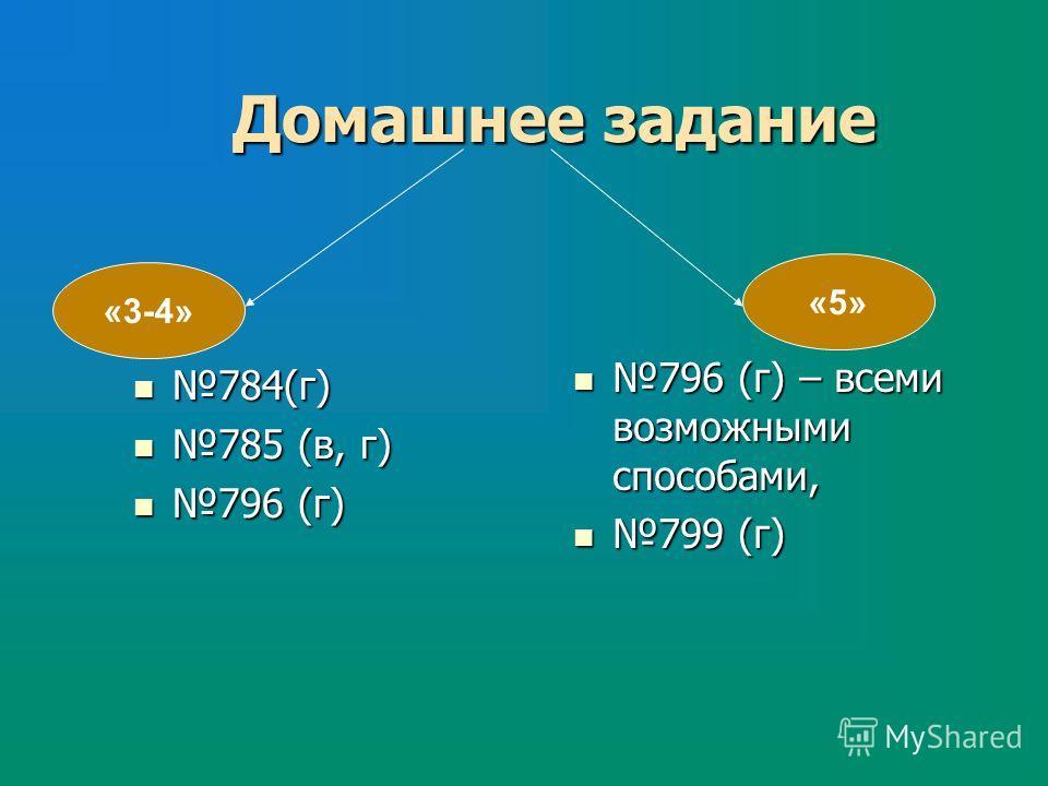 Домашнее задание 784(г) 784(г) 785 (в, г) 785 (в, г) 796 (г) 796 (г) 796 (г) – всеми возможными способами, 796 (г) – всеми возможными способами, 799 (г) 799 (г) «3-4» «5»