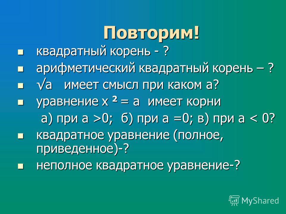 Повторим! квадратный корень - ? квадратный корень - ? арифметический квадратный корень – ? арифметический квадратный корень – ? а имеет смысл при каком а? а имеет смысл при каком а? уравнение х 2 = а имеет корни уравнение х 2 = а имеет корни а) при а