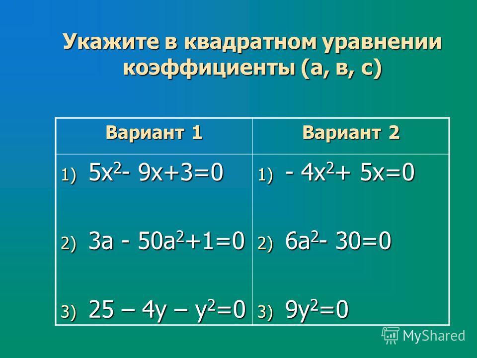 Укажите в квадратном уравнении коэффициенты (а, в, с) Вариант 1 Вариант 2 1) 5х 2 - 9х+3=0 2) 3а - 50а 2 +1=0 3) 25 – 4у – у 2 =0 1) - 4х 2 + 5х=0 2) 6а 2 - 30=0 3) 9у 2 =0