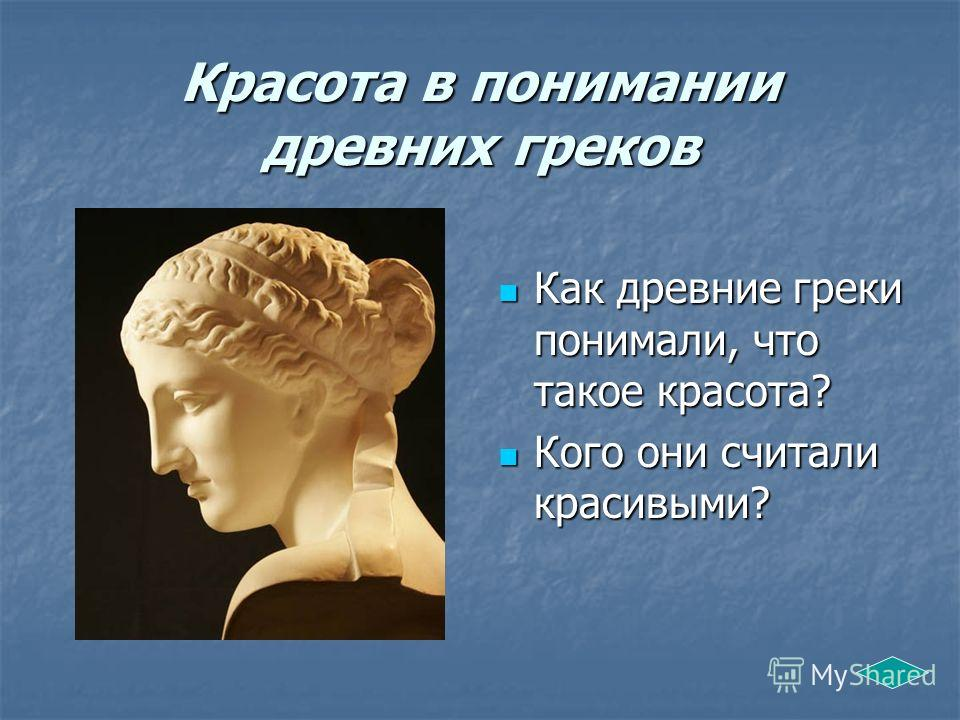 Красота в понимании древних греков Как древние греки понимали, что такое красота? Как древние греки понимали, что такое красота? Кого они считали красивыми? Кого они считали красивыми?