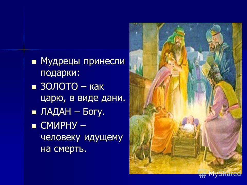 Мудрецы принесли подарки: Мудрецы принесли подарки: ЗОЛОТО – как царю, в виде дани. ЗОЛОТО – как царю, в виде дани. ЛАДАН – Богу. ЛАДАН – Богу. СМИРНУ – человеку идущему на смерть. СМИРНУ – человеку идущему на смерть.