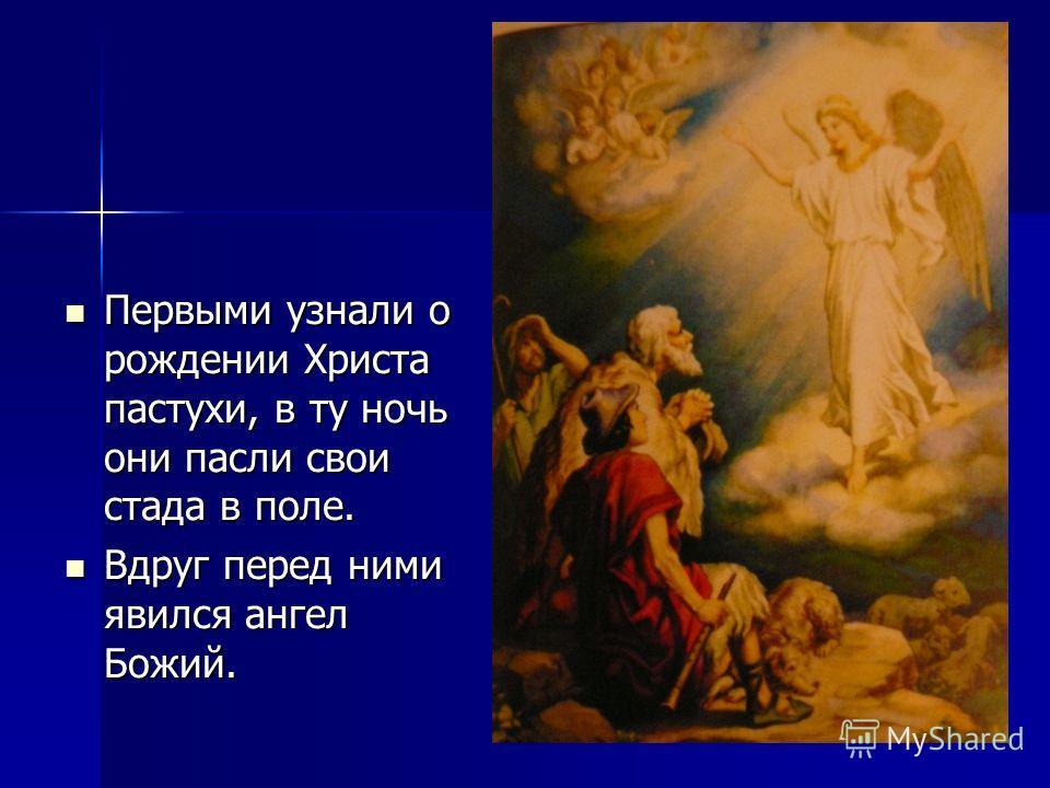 Первыми узнали о рождении Христа пастухи, в ту ночь они пасли свои стада в поле. Первыми узнали о рождении Христа пастухи, в ту ночь они пасли свои стада в поле. Вдруг перед ними явился ангел Божий. Вдруг перед ними явился ангел Божий.