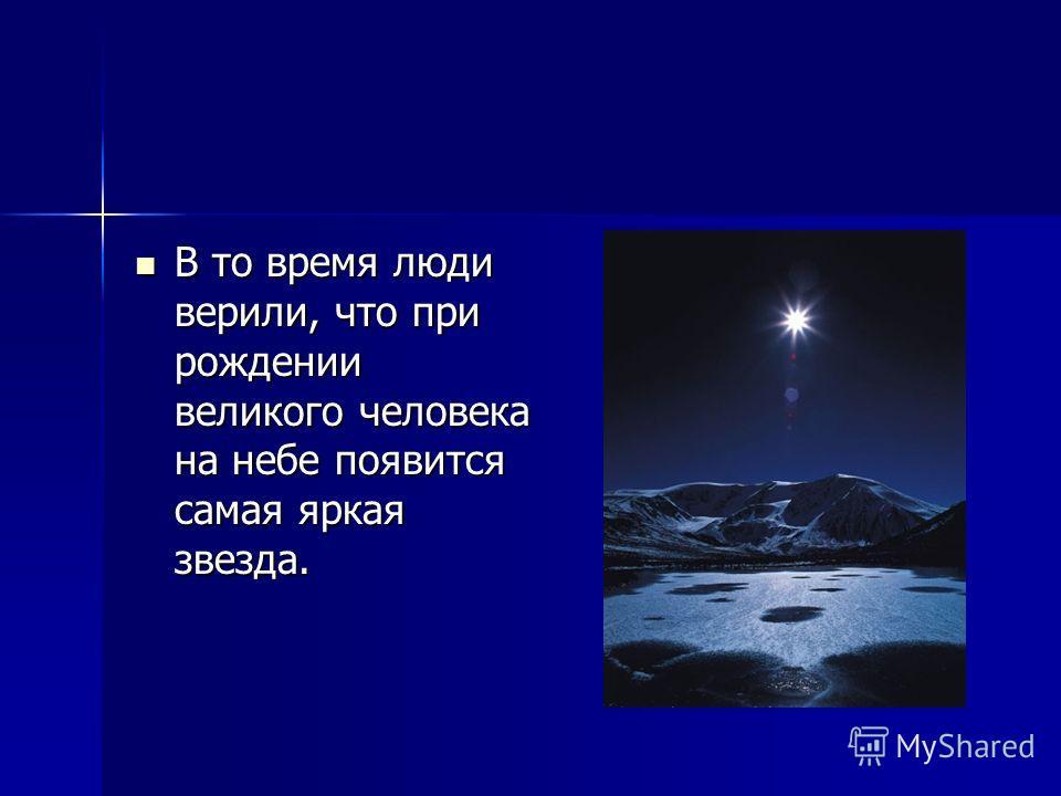В то время люди верили, что при рождении великого человека на небе появится самая яркая звезда. В то время люди верили, что при рождении великого человека на небе появится самая яркая звезда.