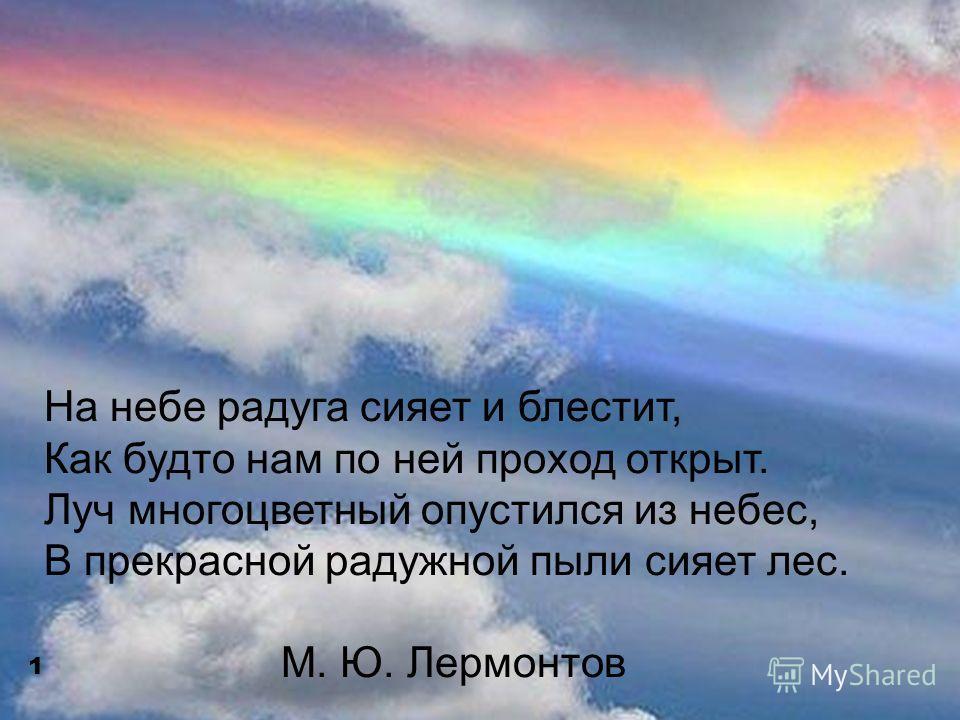 На небе радуга сияет и блестит, Как будто нам по ней проход открыт. Луч многоцветный опустился из небес, В прекрасной радужной пыли сияет лес. М. Ю. Лермонтов 1