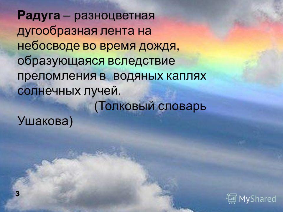 Радуга – разноцветная дугообразная лента на небосводе во время дождя, образующаяся вследствие преломления в водяных каплях солнечных лучей. (Толковый словарь Ушакова) 3