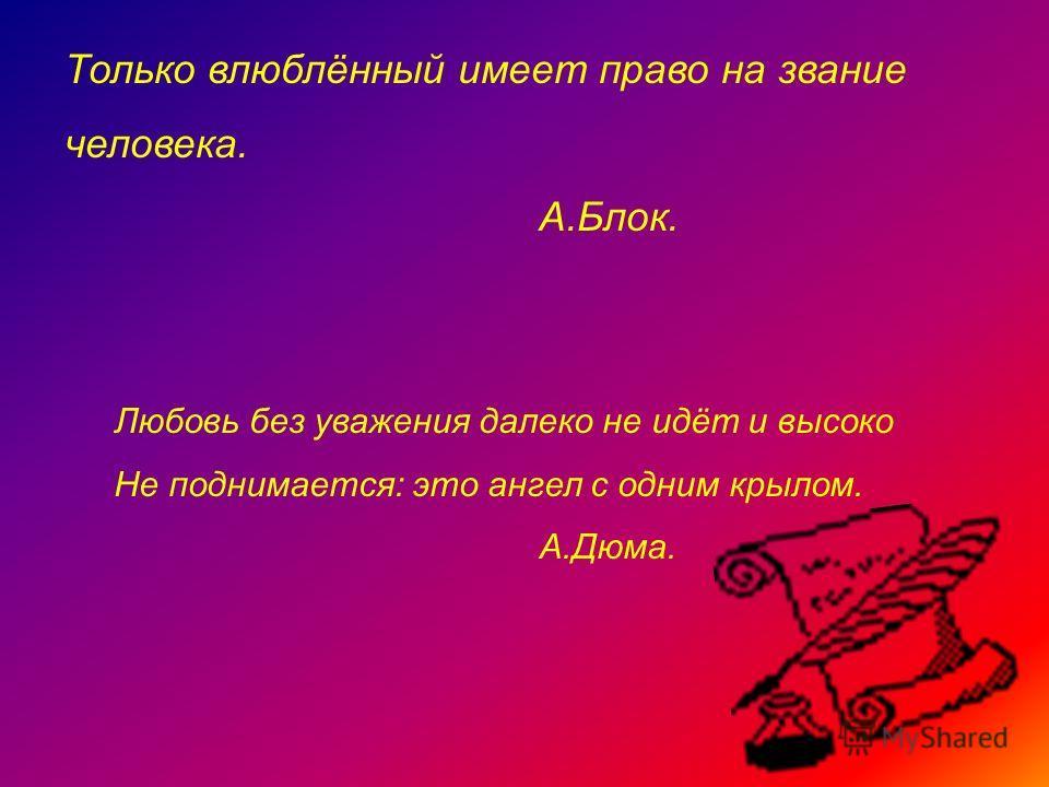 Только влюблённый имеет право на звание человека. А.Блок. Любовь без уважения далеко не идёт и высоко Не поднимается: это ангел с одним крылом. А.Дюма.