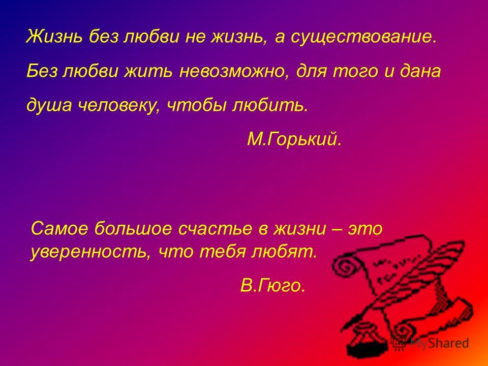 Жизнь без любви не жизнь, а существование. Без любви жить невозможно, для того и дана душа человеку, чтобы любить. М.Горький. Самое большое счастье в жизни – это уверенность, что тебя любят. В.Гюго.