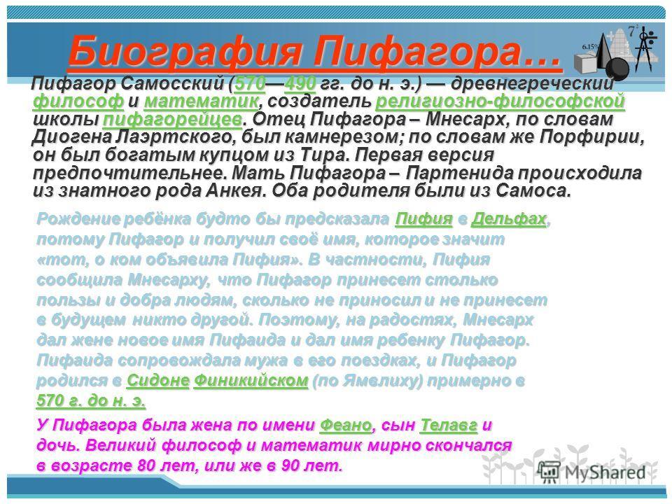 Биография Пифагора… Пифагор Самосский (570490 гг. до н. э.) древнегреческий философ и математик, создатель религиозно-философской школы пифагорейцев. Отец Пифагора – Мнесарх, по словам Диогена Лаэртского, был камнерезом; по словам же Порфирии, он был
