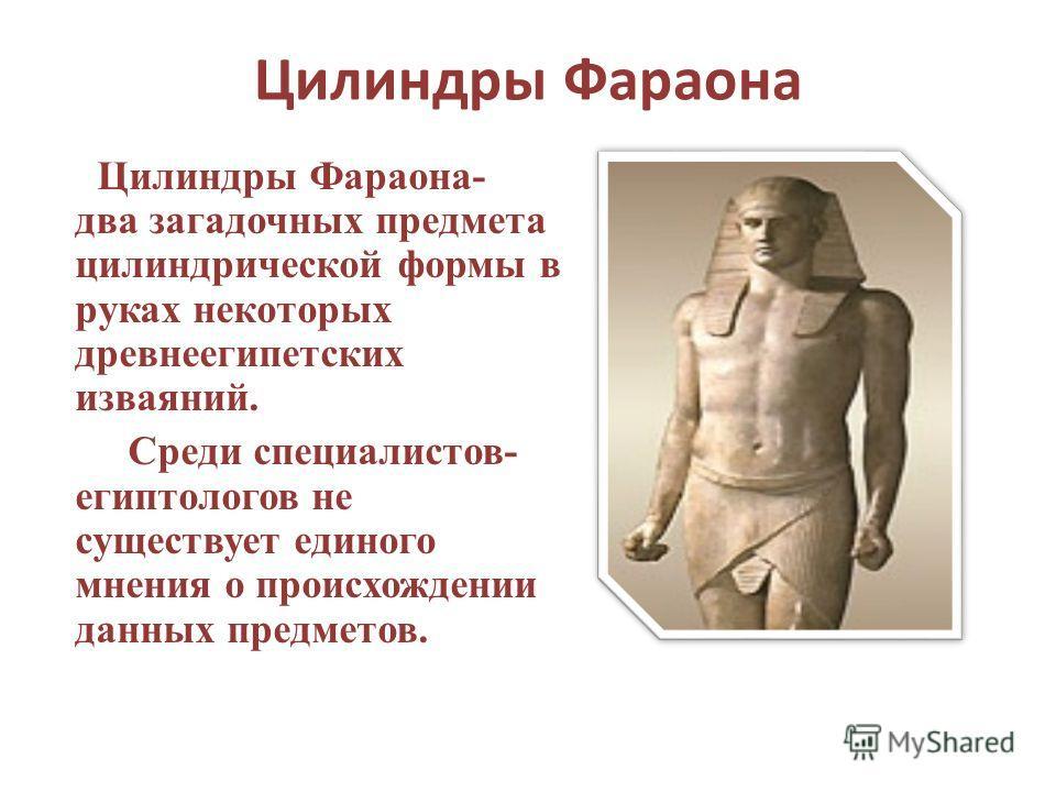 Цилиндры Фараона Цилиндры Фараона- два загадочных предмета цилиндрической формы в руках некоторых древнеегипетских изваяний. Среди специалистов- египтологов не существует единого мнения о происхождении данных предметов.