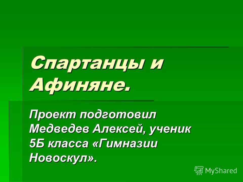 Спартанцы и Афиняне. Проект подготовил Медведев Алексей, ученик 5Б класса «Гимназии Новоскул».