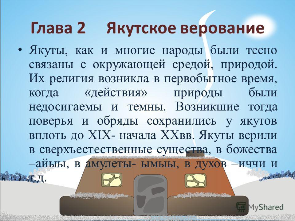 Глава 2 Якутское верование Якуты, как и многие народы были тесно связаны с окружающей средой, природой. Их религия возникла в первобытное время, когда «действия» природы были недосигаемы и темны. Возникшие тогда поверья и обряды сохранились у якутов