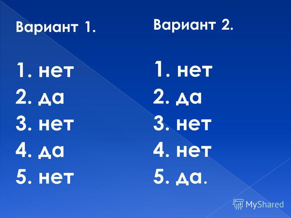 Вариант 1. 1. нет 2. да 3. нет 4. да 5. нет Вариант 2. 1. нет 2. да 3. нет 4. нет 5. да.