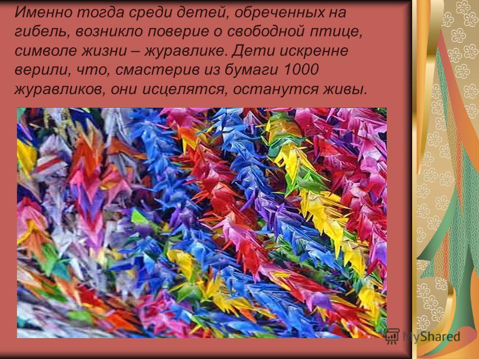 Именно тогда среди детей, обреченных на гибель, возникло поверие о свободной птице, символе жизни – журавлике. Дети искренне верили, что, смастерив из бумаги 1000 журавликов, они исцелятся, останутся живы.