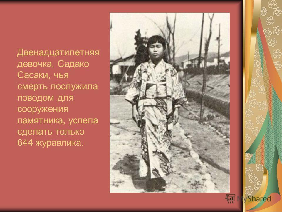 Двенадцатилетняя девочка, Садако Сасаки, чья смерть послужила поводом для сооружения памятника, успела сделать только 644 журавлика.