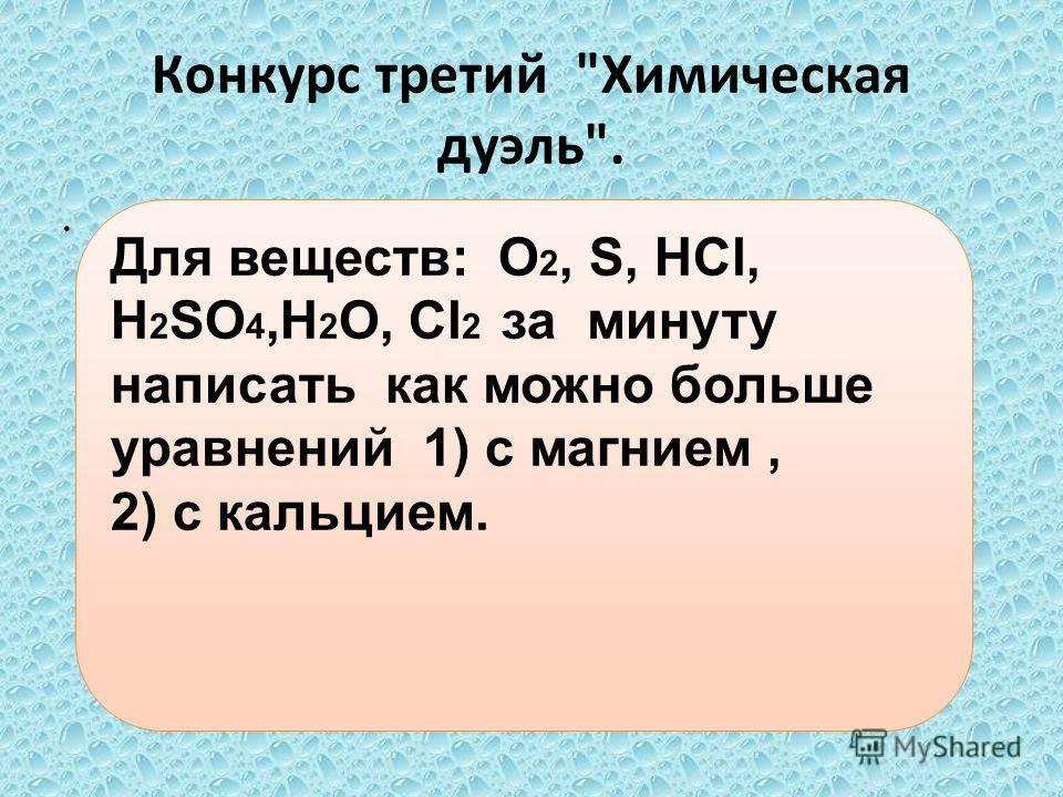 Конкурс третий Химическая дуэль.. Для веществ: O 2, S, HCl, H 2 SO 4,H 2 O, Cl 2 за минуту написать как можно больше уравнений 1) с магнием, 2) с кальцием.