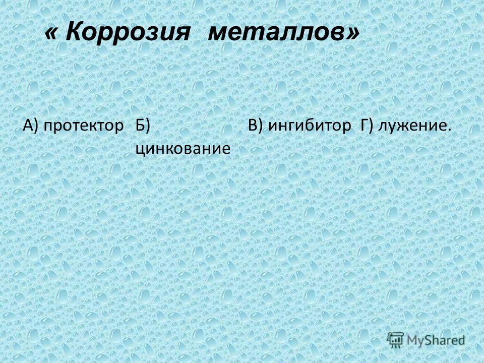 А) протекторБ) цинкование В) ингибиторГ) лужение. « Коррозия металлов»