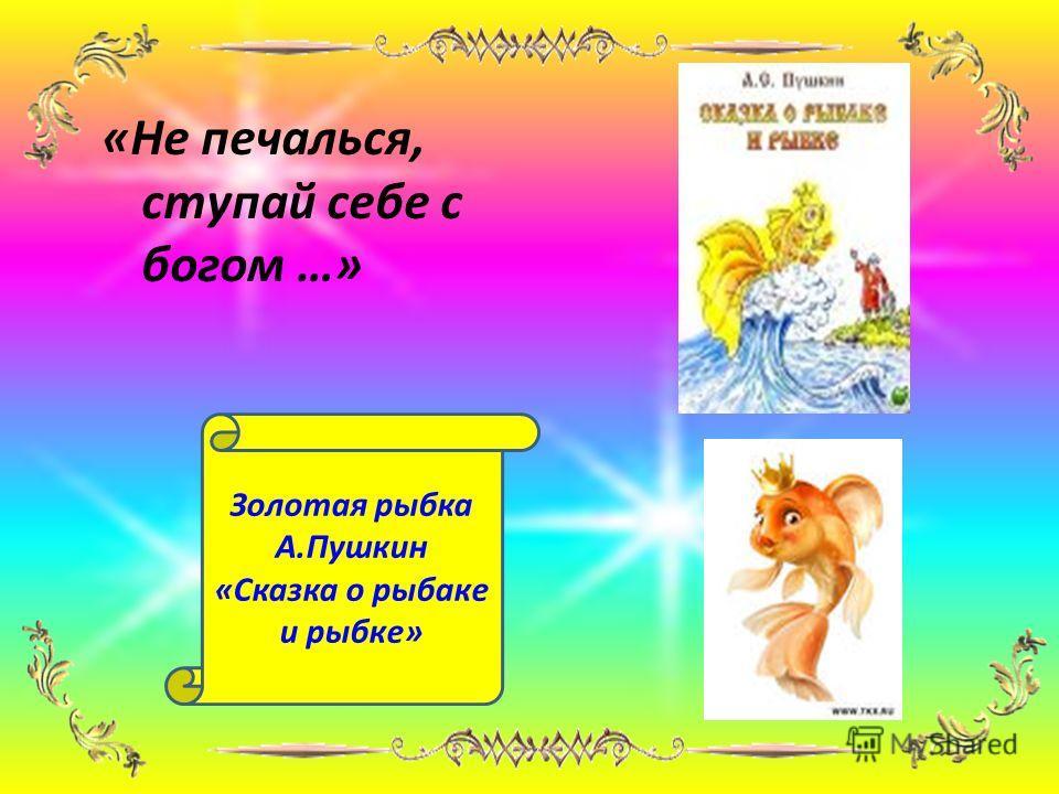 «Не печалься, ступай себе с богом …» Золотая рыбка А.Пушкин «Сказка о рыбаке и рыбке»
