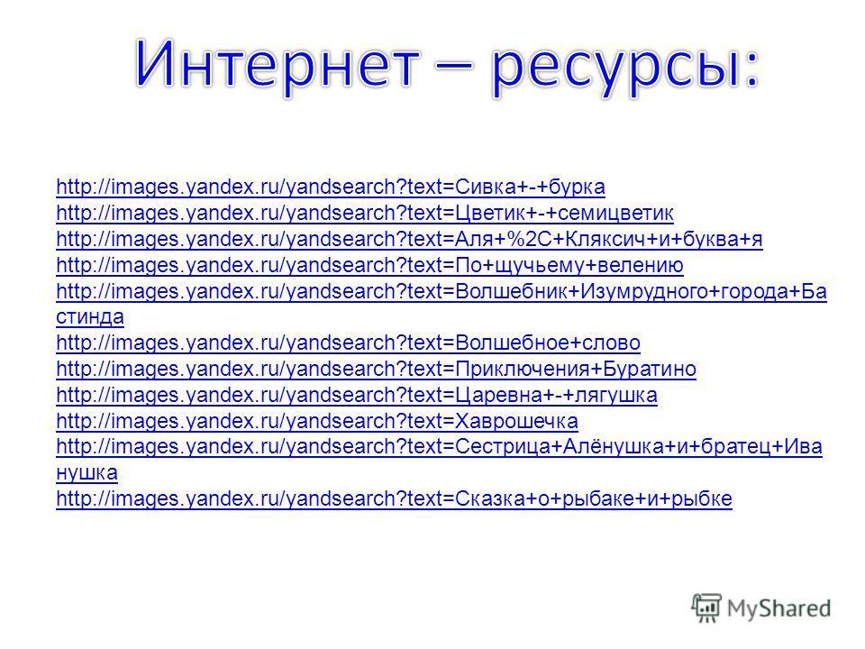http://images.yandex.ru/yandsearch?text=Сивка+-+бурка http://images.yandex.ru/yandsearch?text=Цветик+-+семицветик http://images.yandex.ru/yandsearch?text=Аля+%2C+Кляксич+и+буква+я http://images.yandex.ru/yandsearch?text=По+щучьему+велению http://imag