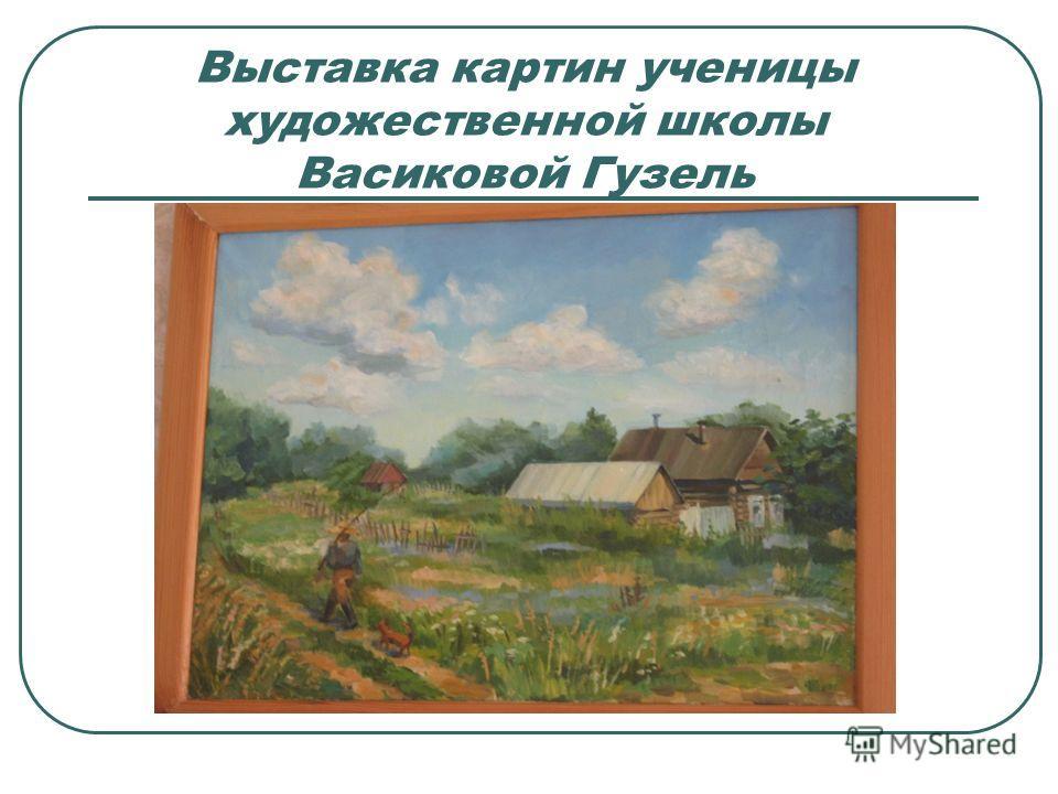 Выставка картин ученицы художественной школы Васиковой Гузель
