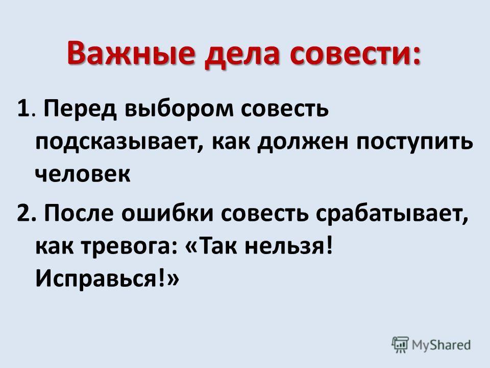 Важные дела совести: 1. Перед выбором совесть подсказывает, как должен поступить человек 2. После ошибки совесть срабатывает, как тревога: «Так нельзя! Исправься!»