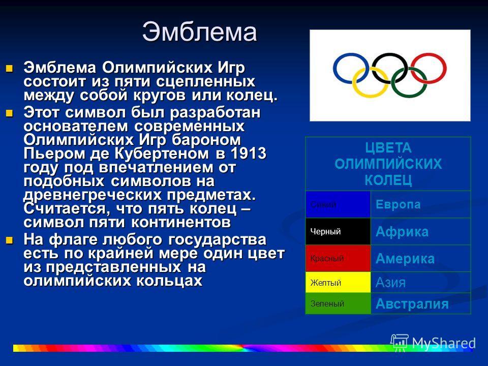 Эмблема Эмблема Олимпийских Игр состоит из пяти сцепленных между собой кругов или колец. Эмблема Олимпийских Игр состоит из пяти сцепленных между собой кругов или колец. Этот символ был разработан основателем современных Олимпийских Игр бароном Пьеро