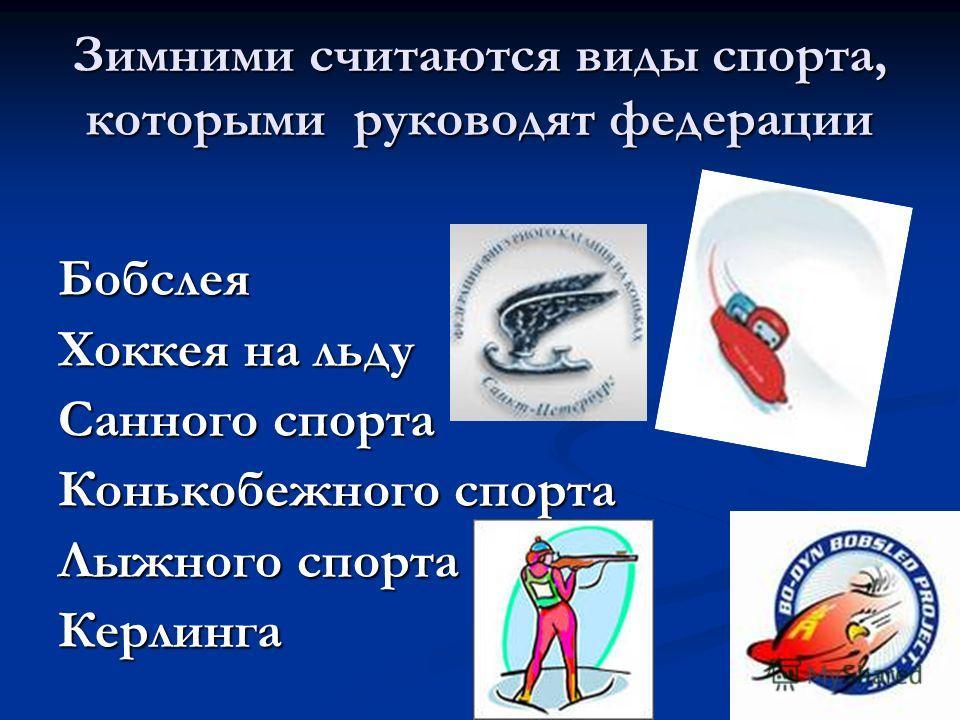 Зимними считаются виды спорта, которыми руководят федерации Бобслея Хоккея на льду Санного спорта Конькобежного спорта Лыжного спорта Керлинга