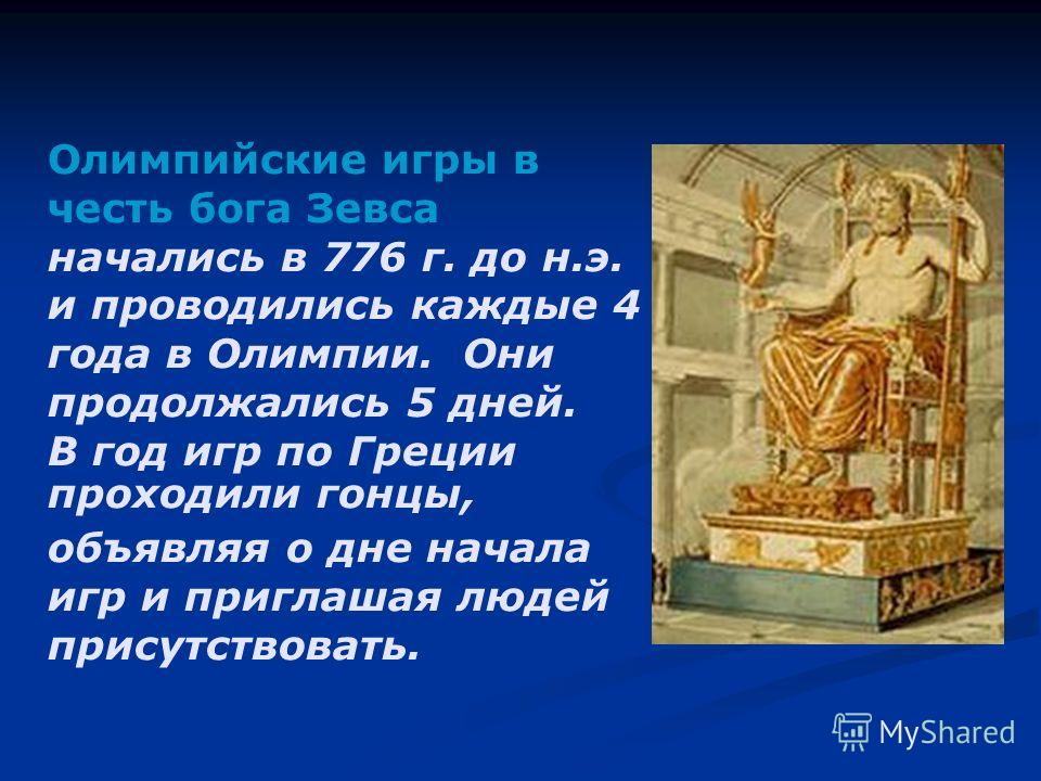 Олимпийские игры в честь бога Зевса начались в 776 г. до н.э. и проводились каждые 4 года в Олимпии. Они продолжались 5 дней. В год игр по Греции проходили гонцы, объявляя о дне начала игр и приглашая людей присутствовать.