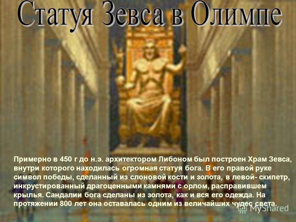 Примерно в 450 г до н.э. архитектором Либоном был построен Храм Зевса, внутри которого находилась огромная статуя бога. В его правой руке символ победы, сделанный из слоновой кости и золота, в левой- скипетр, инкрустированный драгоценными камнями с о
