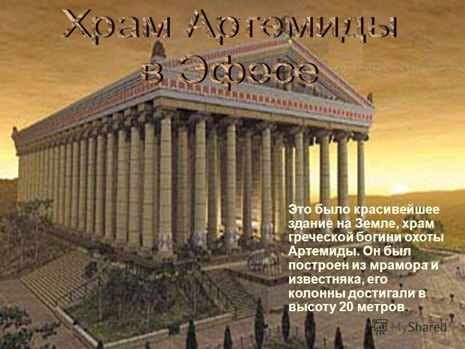 . Это было красивейшее здание на Земле, храм греческой богини охоты Артемиды. Он был построен из мрамора и известняка, его колонны достигали в высоту 20 метров.