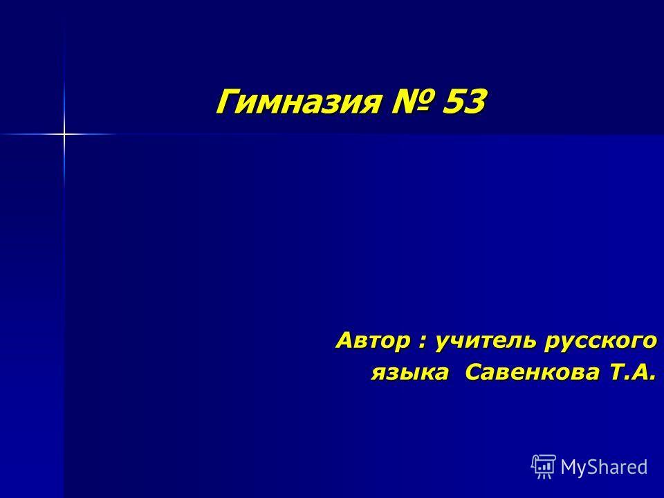 Гимназия 53 Автор : учитель русского языка Савенкова Т.А.