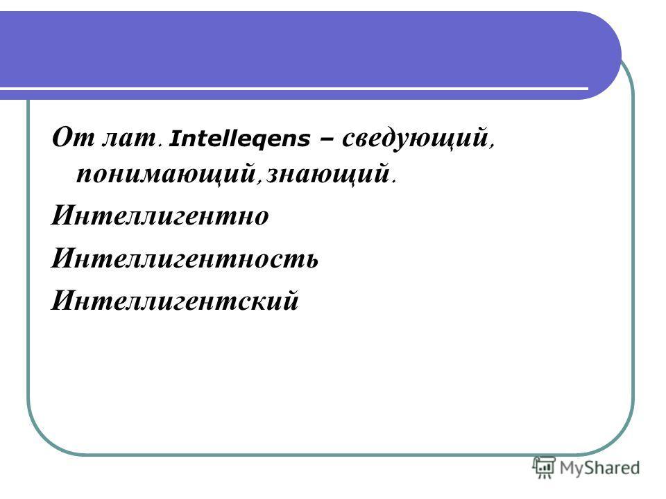 От лат. Intelleqens – сведующий, понимающий, знающий. Интеллигентно Интеллигентность Интеллигентский
