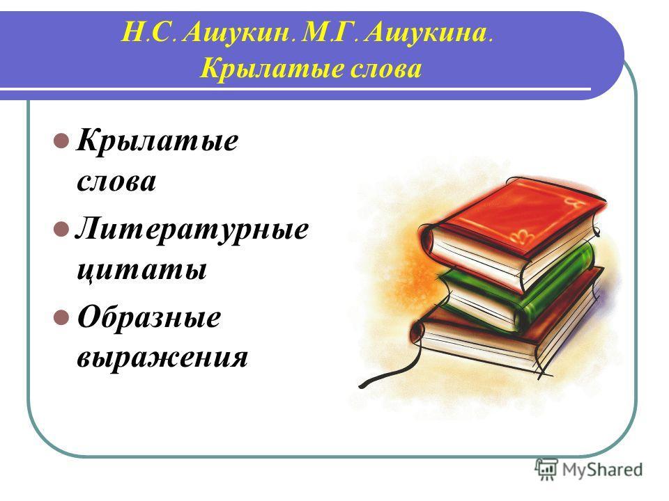 Н. С. Ашукин. М. Г. Ашукина. Крылатые слова Крылатые слова Литературные цитаты Образные выражения