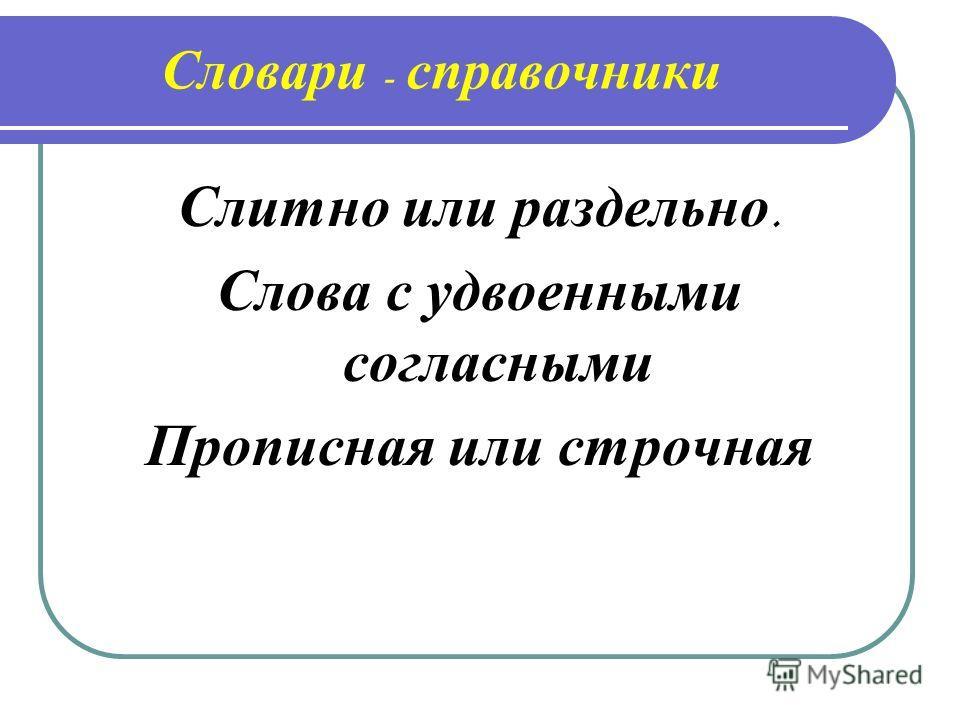 Словари - справочники Слитно и ли р аздельно. Слова с у двоенными согласными Прописная и ли с трочная