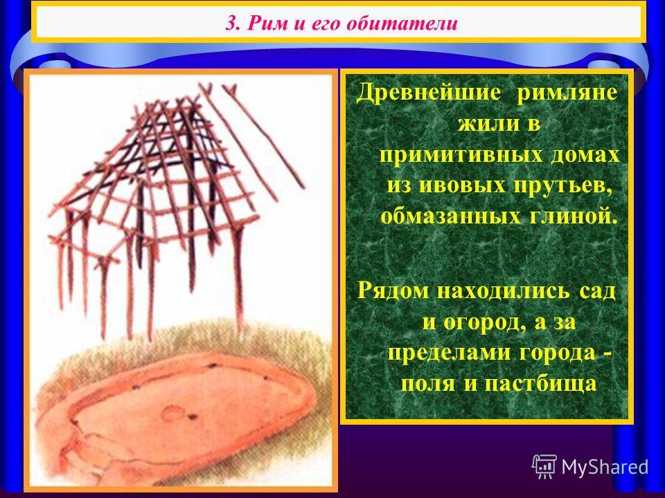 Древнейшие римляне жили в примитивных домах из ивовых прутьев, обмазанных глиной. Рядом находились сад и огород, а за пределами города - поля и пастбища 3. Рим и его обитатели