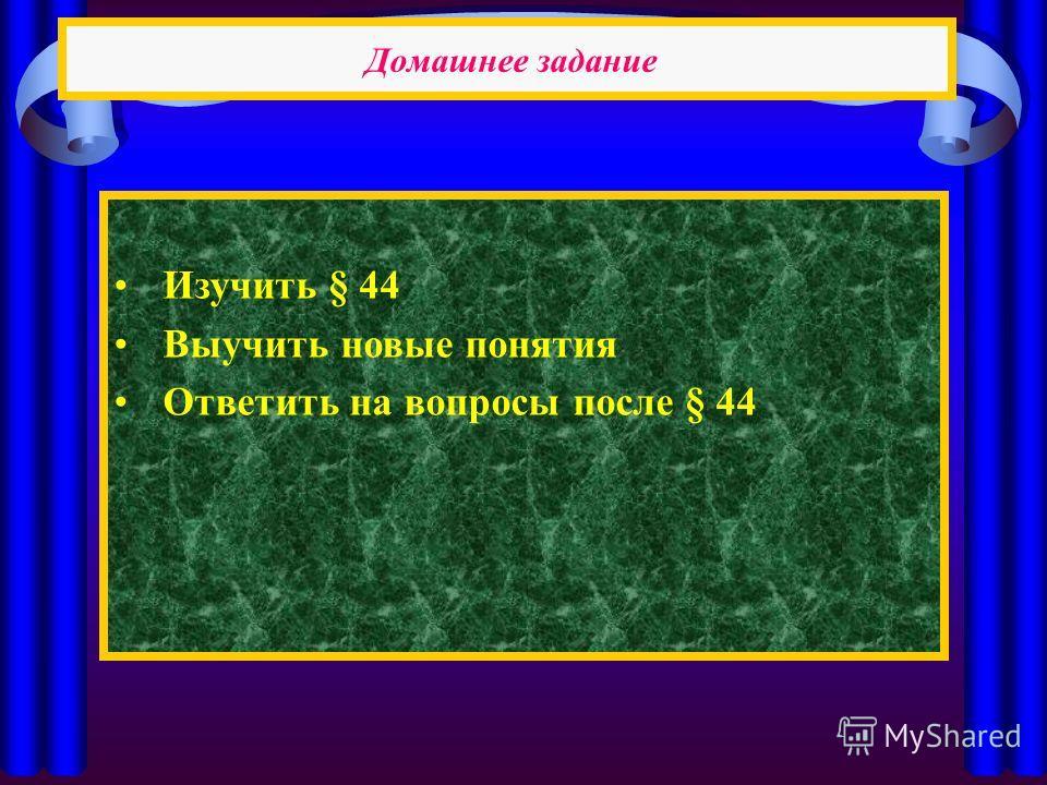 Домашнее задание Изучить § 44 Выучить новые понятия Ответить на вопросы после § 44