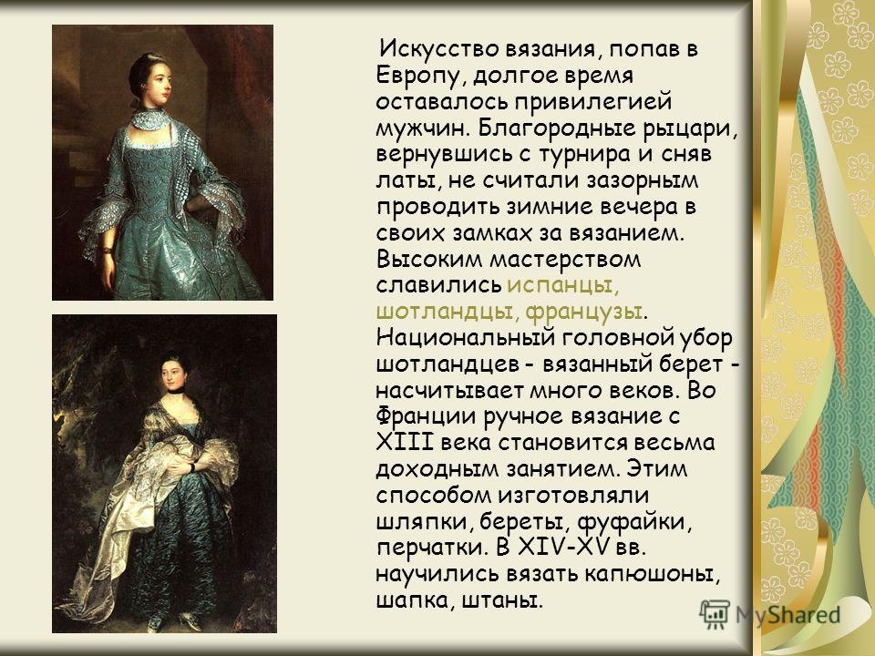 Искусство вязания, попав в Европу, долгое время оставалось привилегией мужчин. Благородные рыцари, вернувшись с турнира и сняв латы, не считали зазорным проводить зимние вечера в своих замках за вязанием. Высоким мастерством славились испанцы, шотлан