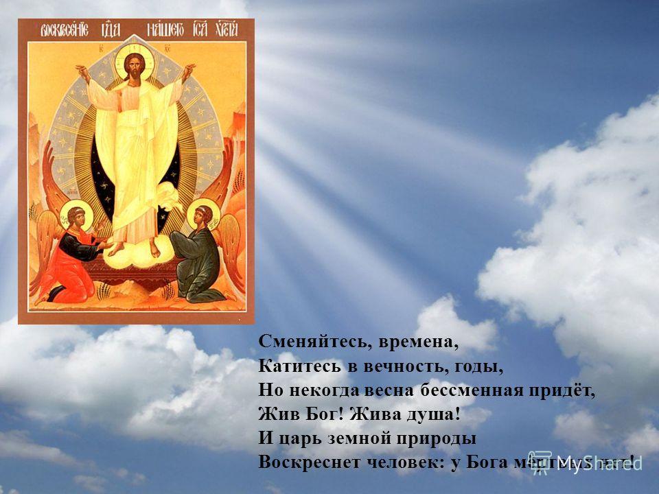 Сменяйтесь, времена, Катитесь в вечность, годы, Но некогда весна бессменная придёт, Жив Бог! Жива душа! И царь земной природы Воскреснет человек: у Бога мёртвых нет!