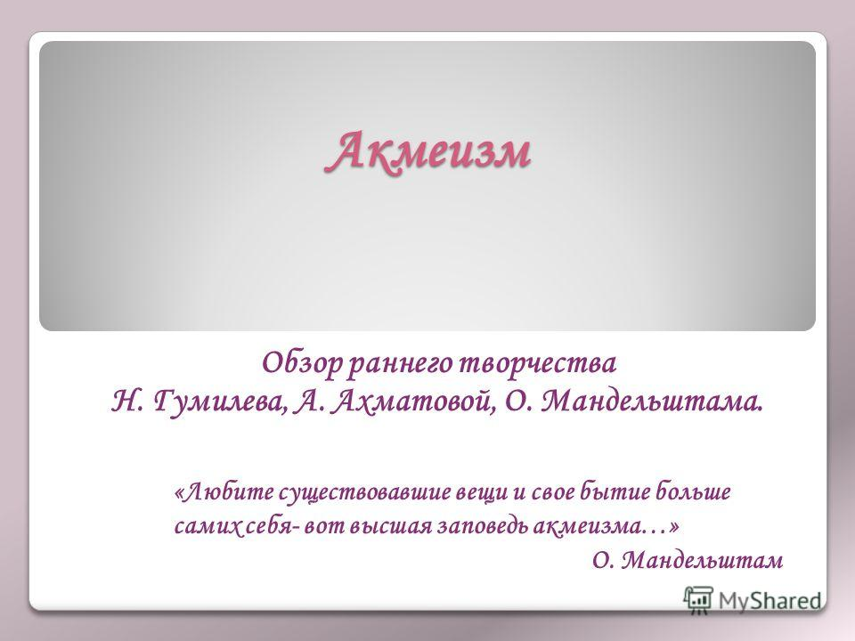 Акмеизм Обзор раннего творчества Н. Гумилева, А. Ахматовой, О. Мандельштама. «Любите существовавшие вещи и свое бытие больше самих себя- вот высшая заповедь акмеизма…» О. Мандельштам