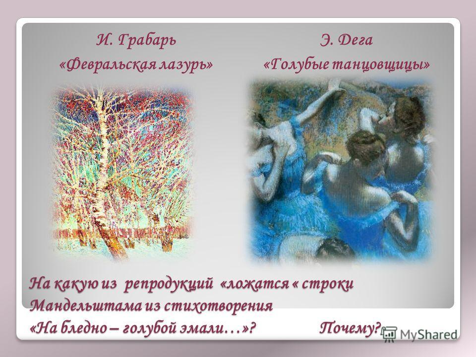 На какую из репродукций «ложатся « строки Мандельштама из стихотворения «На бледно – голубой эмали…»? Почему? И. Грабарь «Февральская лазурь» Э. Дега «Голубые танцовщицы»