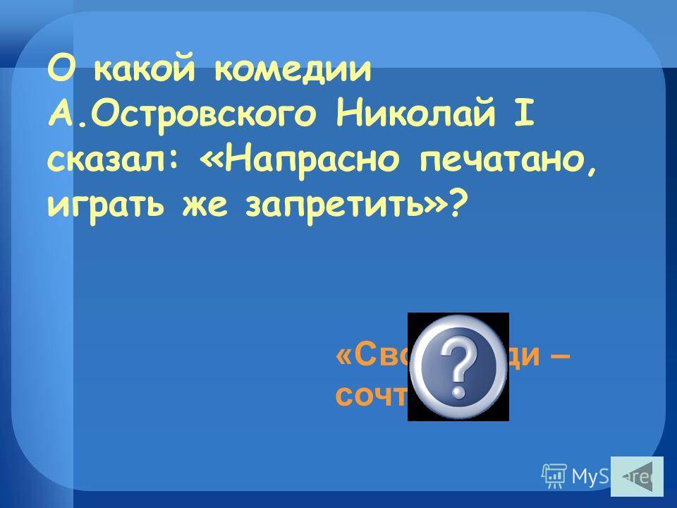 О какой комедии А.Островского Николай I сказал: «Напрасно печатано, играть же запретить»? «Свои люди – сочтёмся»